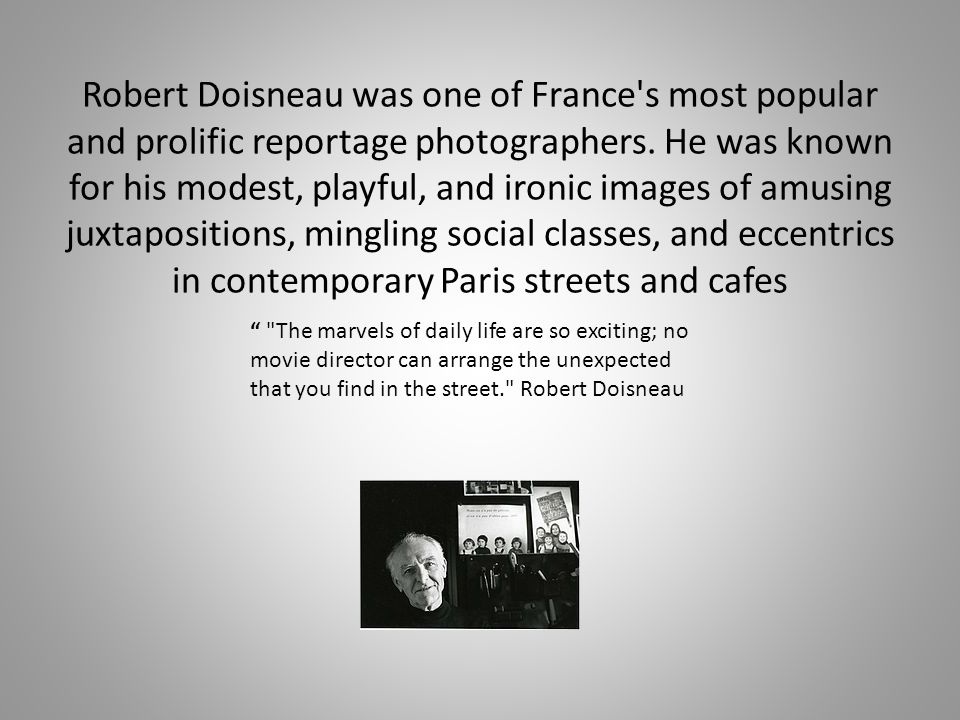 Robert Doisneau was one of France s most popular and prolific reportage photographers. He was known for his modest, playful, and ironic images of amusing juxtapositions, mingling social classes, and eccentrics in contemporary Paris streets and cafes