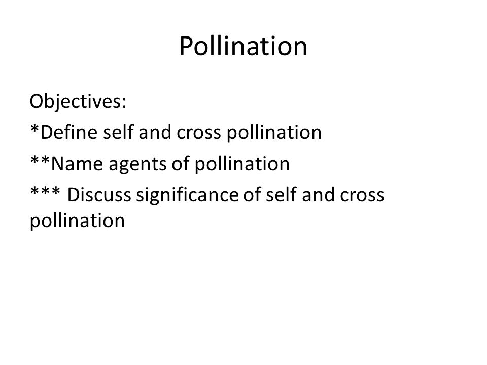 Pollination Objectives: *Define self and cross pollination **Name agents of pollination *** Discuss significance of self and cross pollination