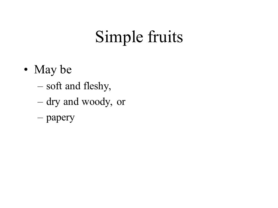 Simple fruits May be soft and fleshy, dry and woody, or papery