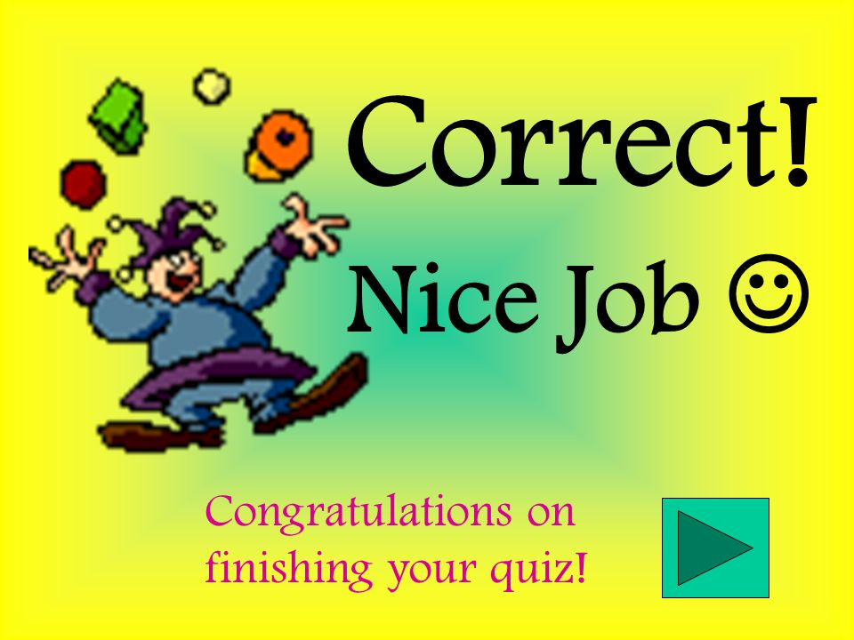 Correct! Nice Job  Congratulations on finishing your quiz!