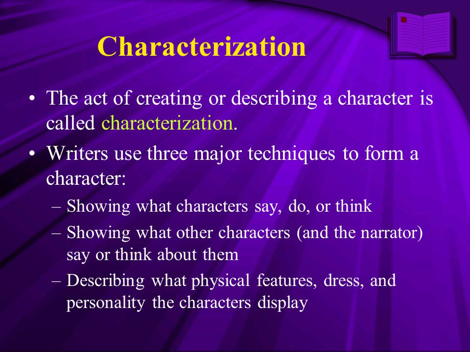 Characterization The act of creating or describing a character is called characterization. Writers use three major techniques to form a character: