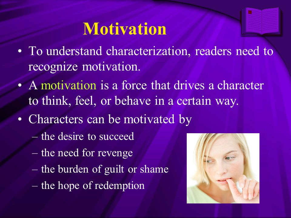 Motivation To understand characterization, readers need to recognize motivation.