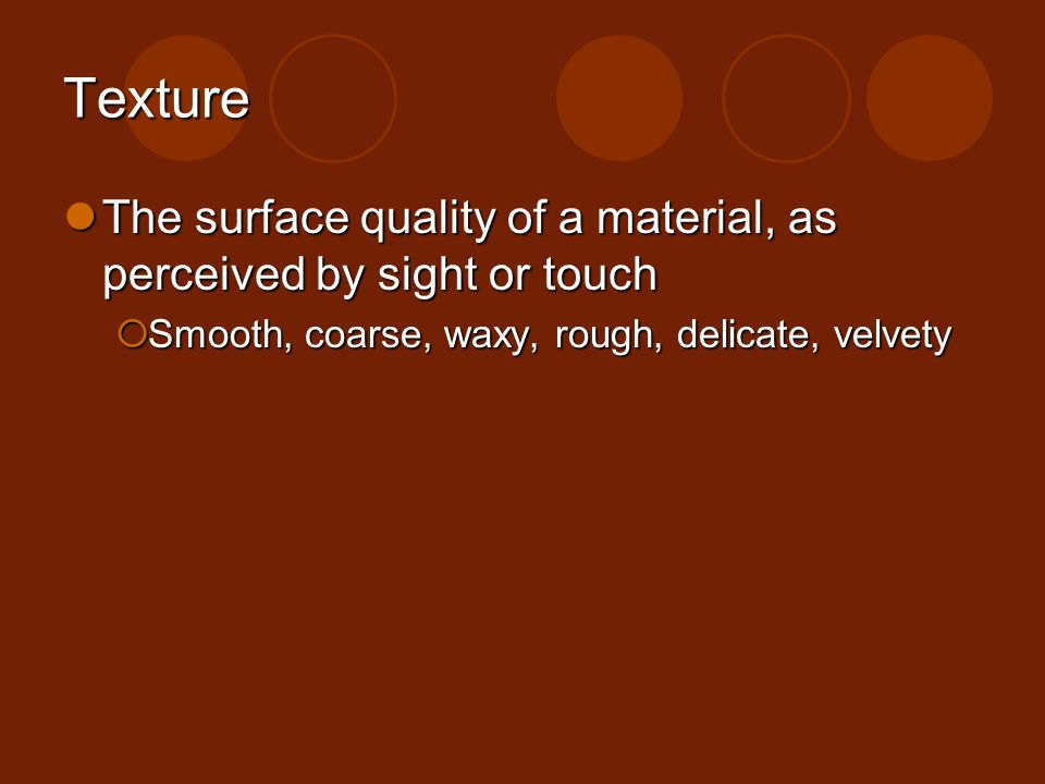 Texture The surface quality of a material, as perceived by sight or touch. Smooth, coarse, waxy, rough, delicate, velvety.