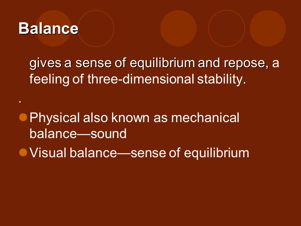 Balance gives a sense of equilibrium and repose, a feeling of three-dimensional stability. . Physical also known as mechanical balance—sound.