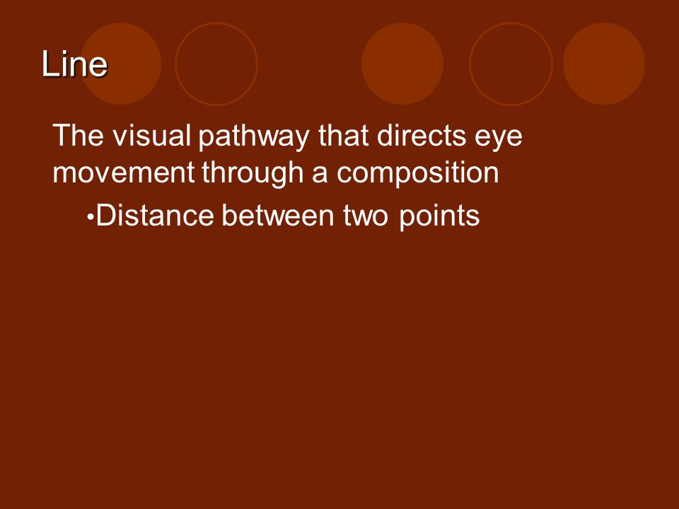 Line The visual pathway that directs eye movement through a composition. Distance between two points.