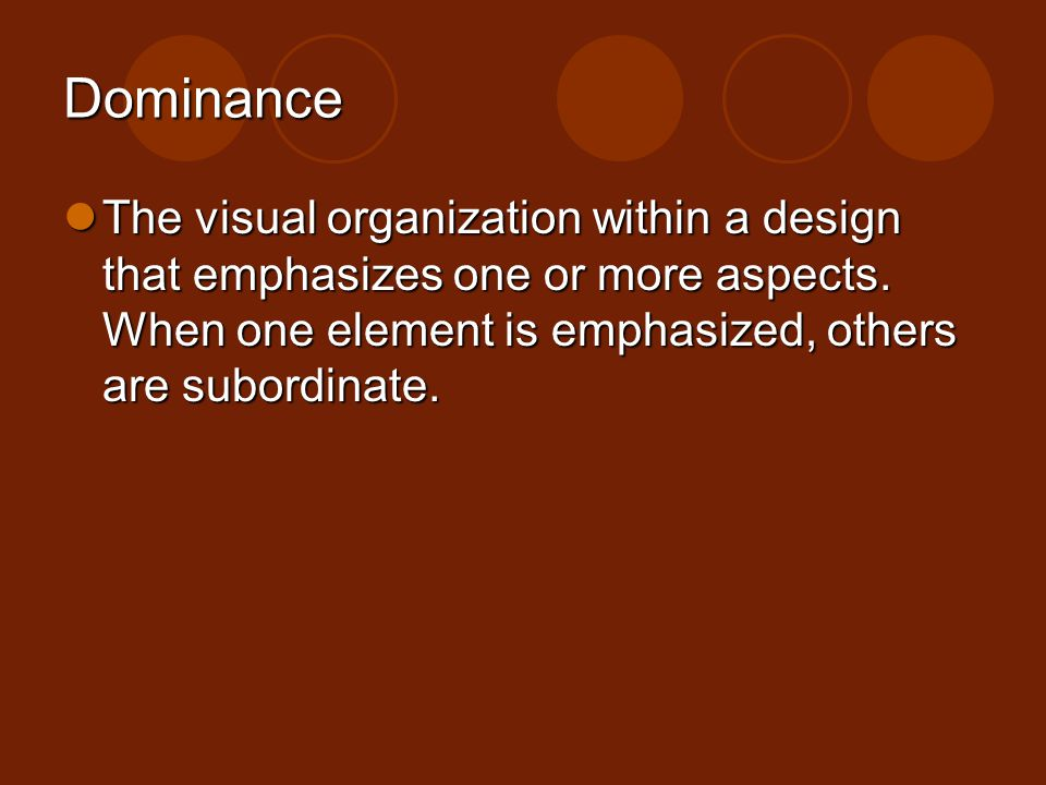 Dominance The visual organization within a design that emphasizes one or more aspects. When one element is emphasized, others are subordinate.