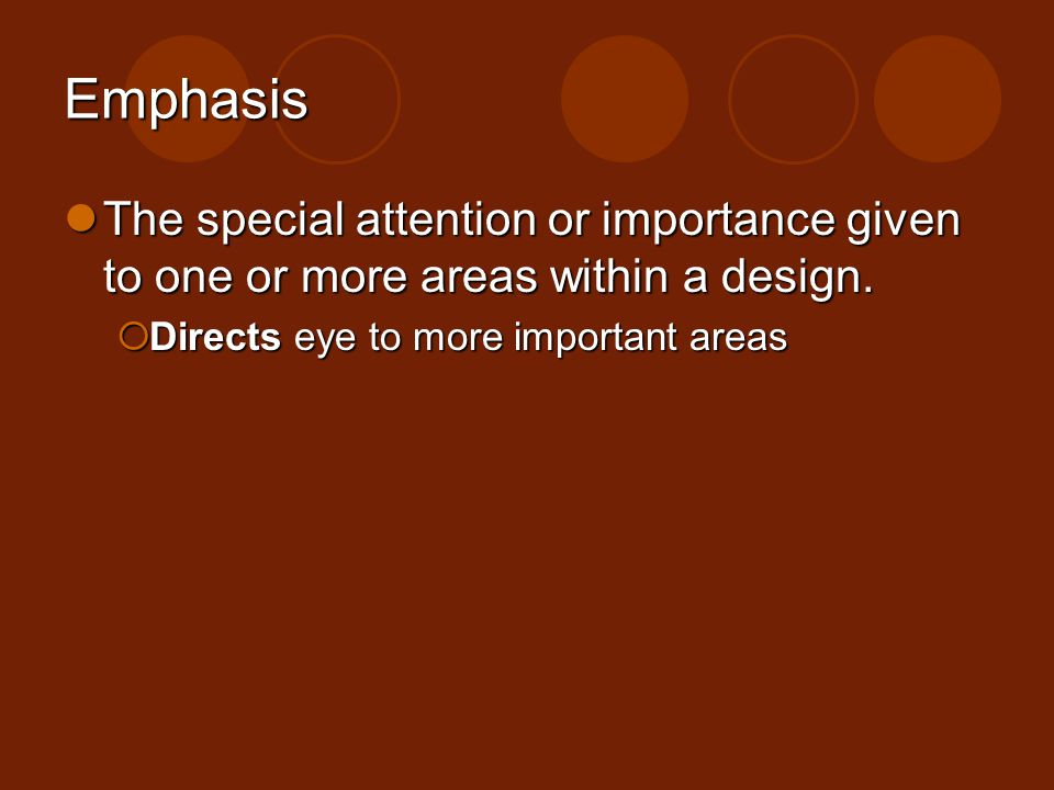 Emphasis The special attention or importance given to one or more areas within a design. Directs eye to more important areas.