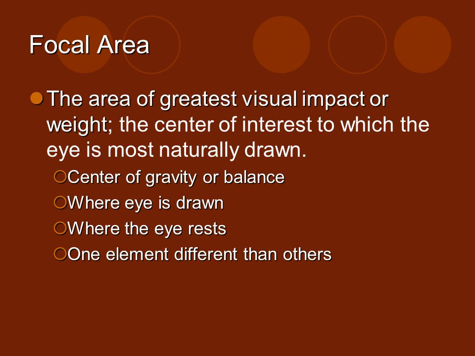Focal Area The area of greatest visual impact or weight; the center of interest to which the eye is most naturally drawn.