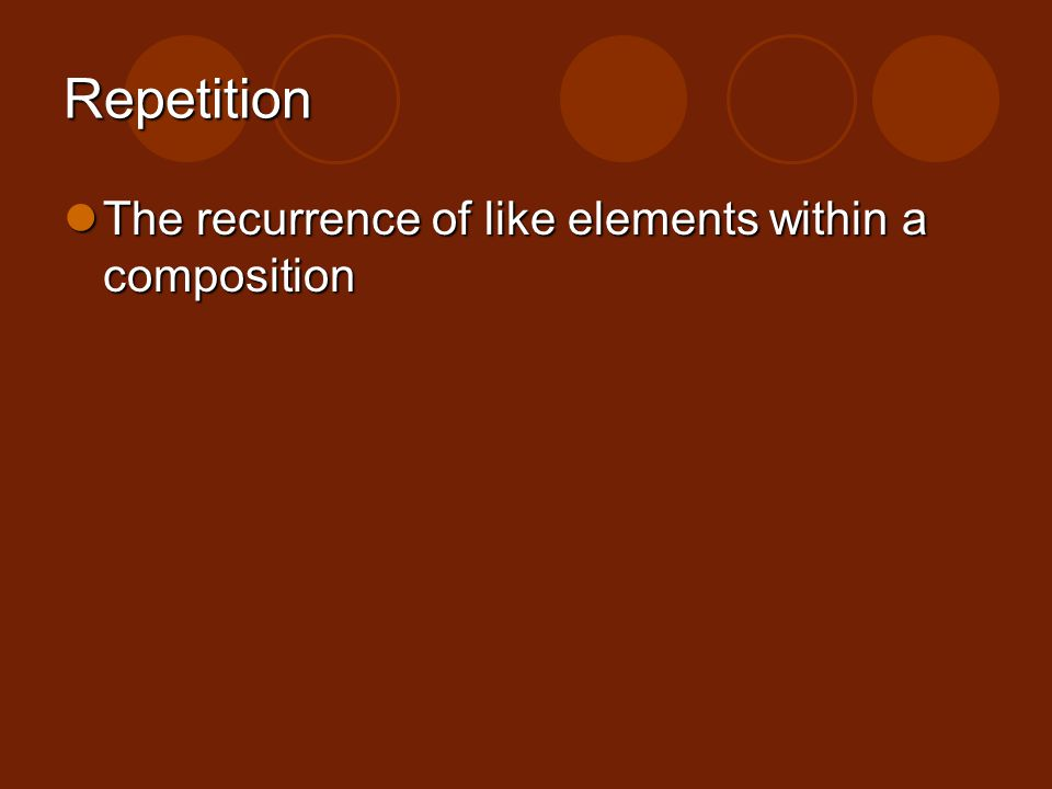 Repetition The recurrence of like elements within a composition
