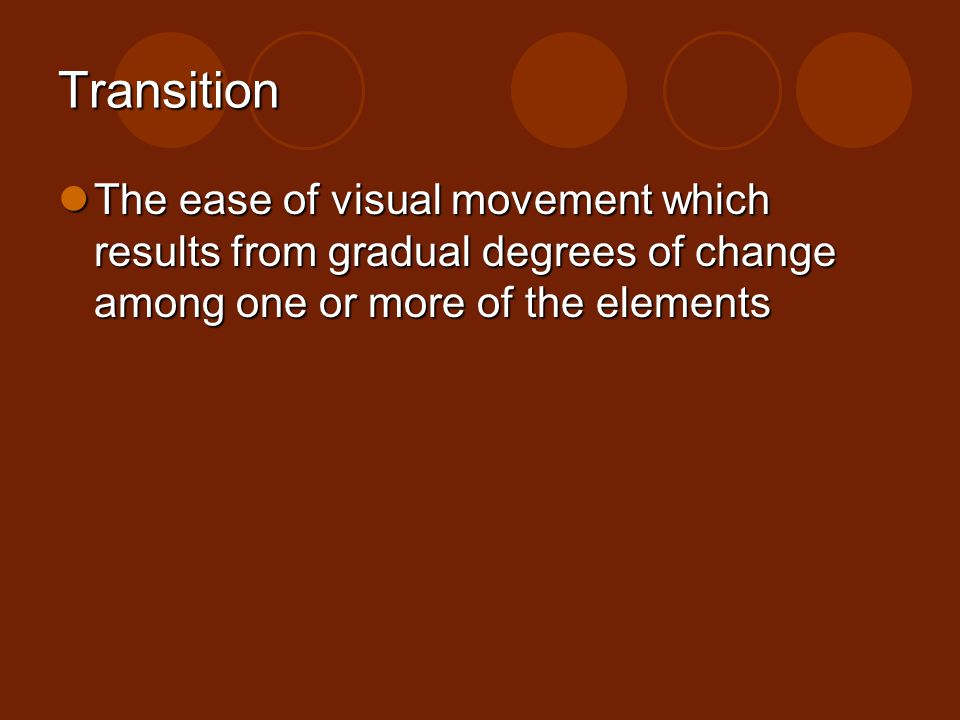 Transition The ease of visual movement which results from gradual degrees of change among one or more of the elements.