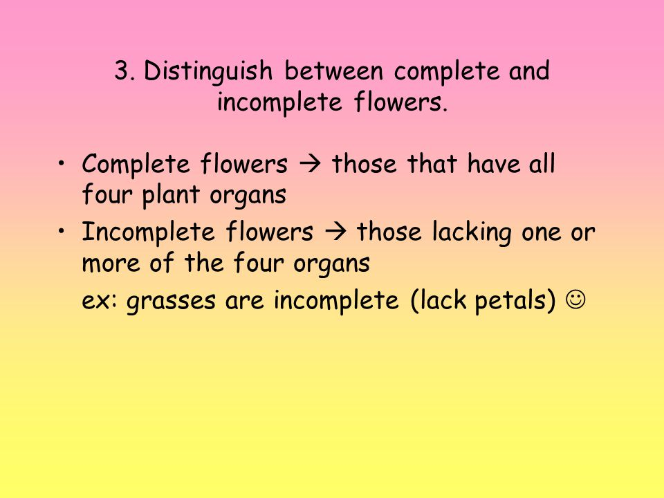 3. Distinguish between complete and incomplete flowers.