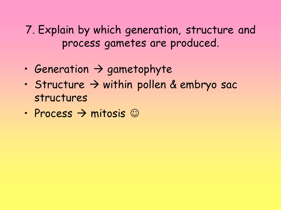 7. Explain by which generation, structure and process gametes are produced.