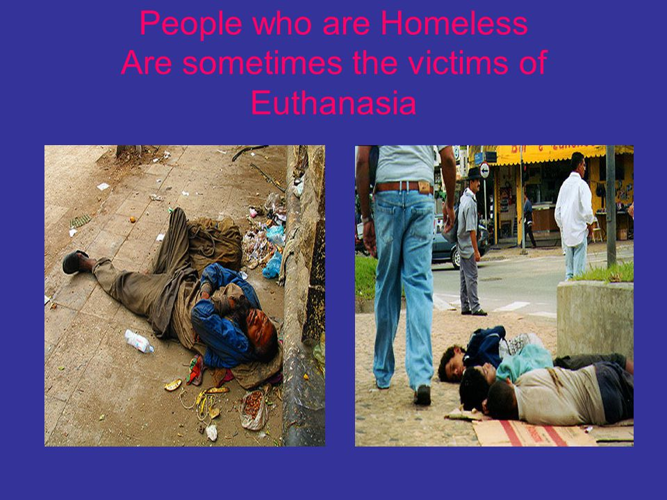 People who are Homeless Are sometimes the victims of Euthanasia