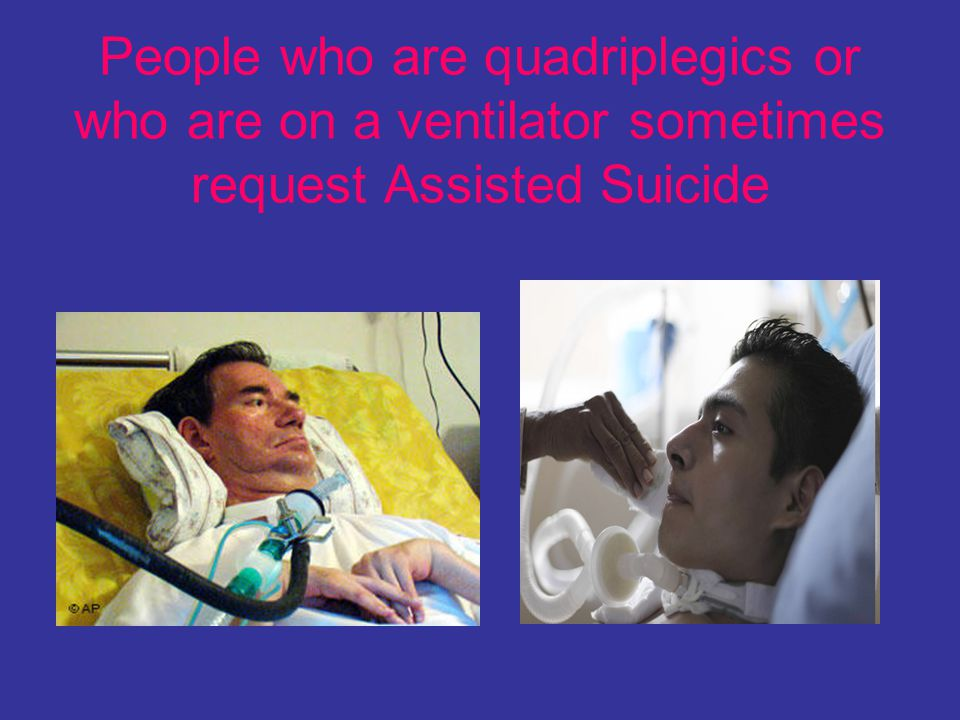People who are quadriplegics or who are on a ventilator sometimes request Assisted Suicide