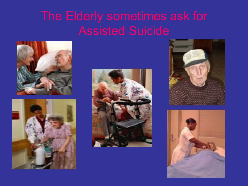 The Elderly sometimes ask for Assisted Suicide