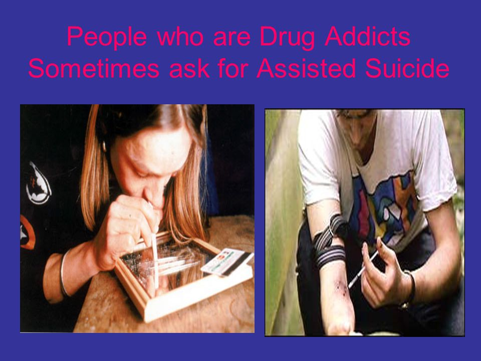 People who are Drug Addicts Sometimes ask for Assisted Suicide