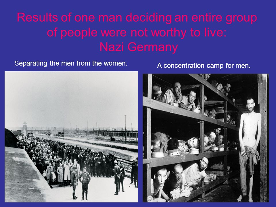 Results of one man deciding an entire group of people were not worthy to live: Nazi Germany
