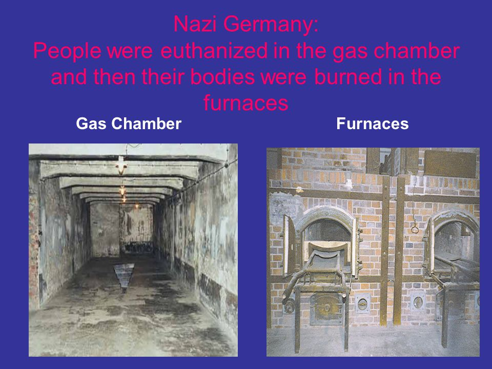 Nazi Germany: People were euthanized in the gas chamber and then their bodies were burned in the furnaces