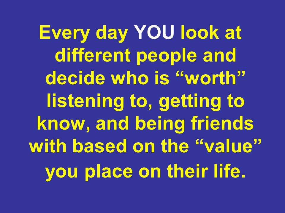 Every day YOU look at different people and decide who is worth listening to, getting to know, and being friends with based on the value you place on their life.