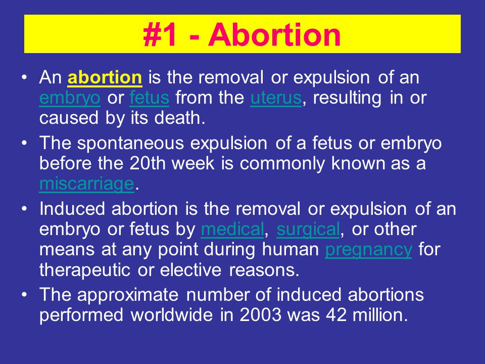 #1 - Abortion An abortion is the removal or expulsion of an embryo or fetus from the uterus, resulting in or caused by its death.
