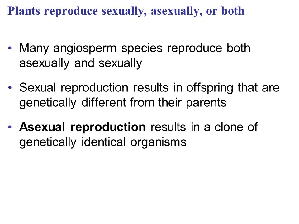Plants reproduce sexually, asexually, or both