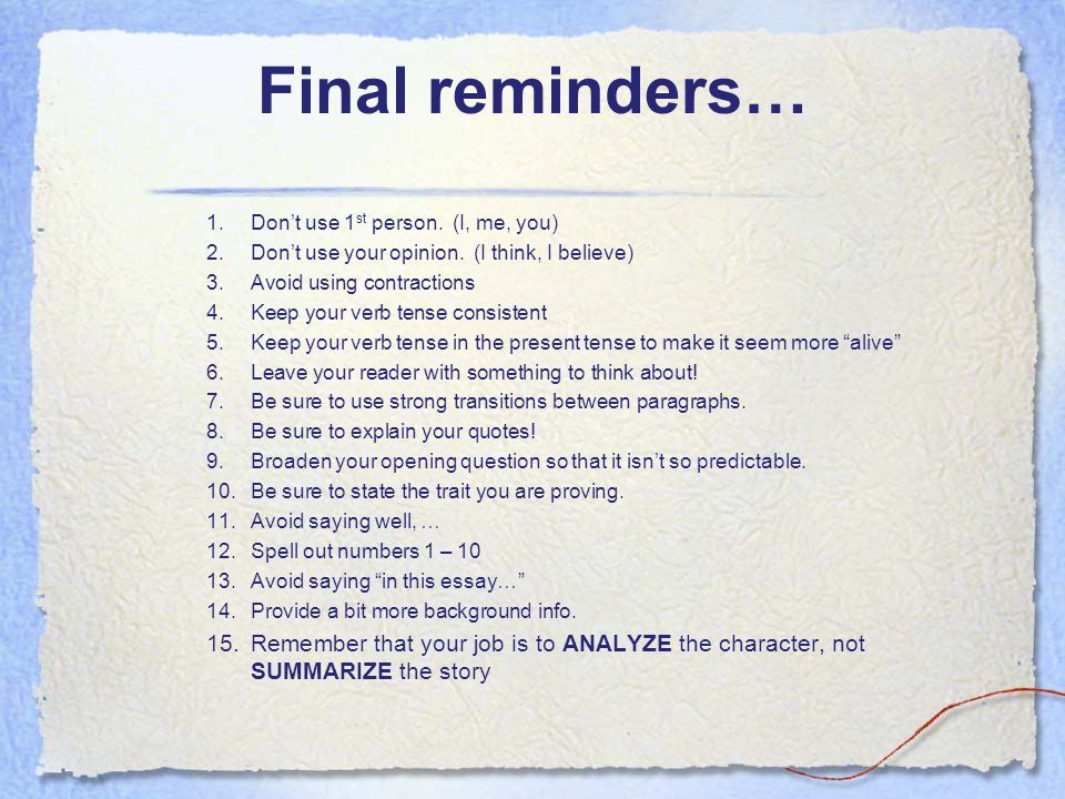 Final reminders… Don't use 1st person. (I, me, you) Don't use your opinion. (I think, I believe)