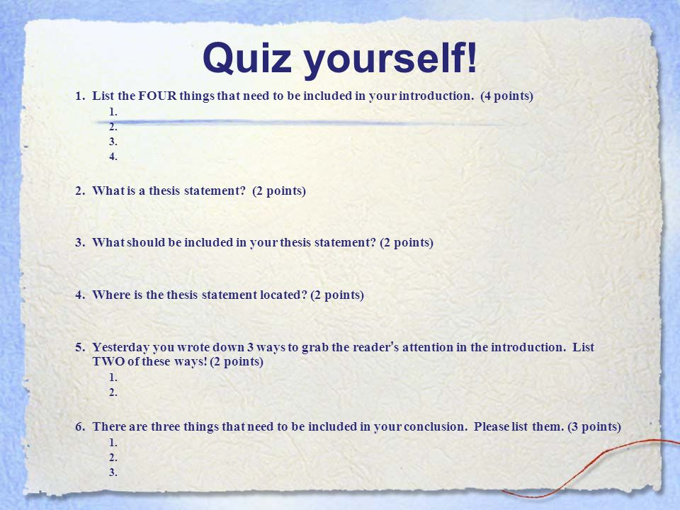 Quiz yourself! 1. List the FOUR things that need to be included in your introduction. (4 points) 1.