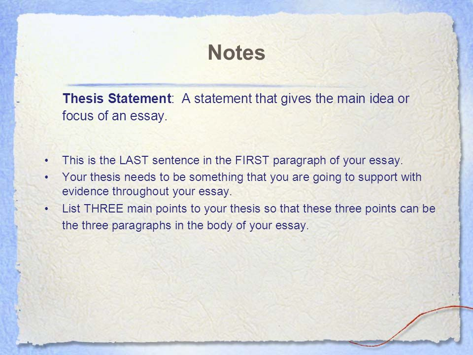 Notes Thesis Statement: A statement that gives the main idea or focus of an essay. This is the LAST sentence in the FIRST paragraph of your essay.