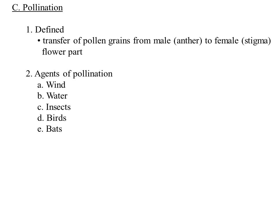 C. Pollination 1. Defined. • transfer of pollen grains from male (anther) to female (stigma) flower part.