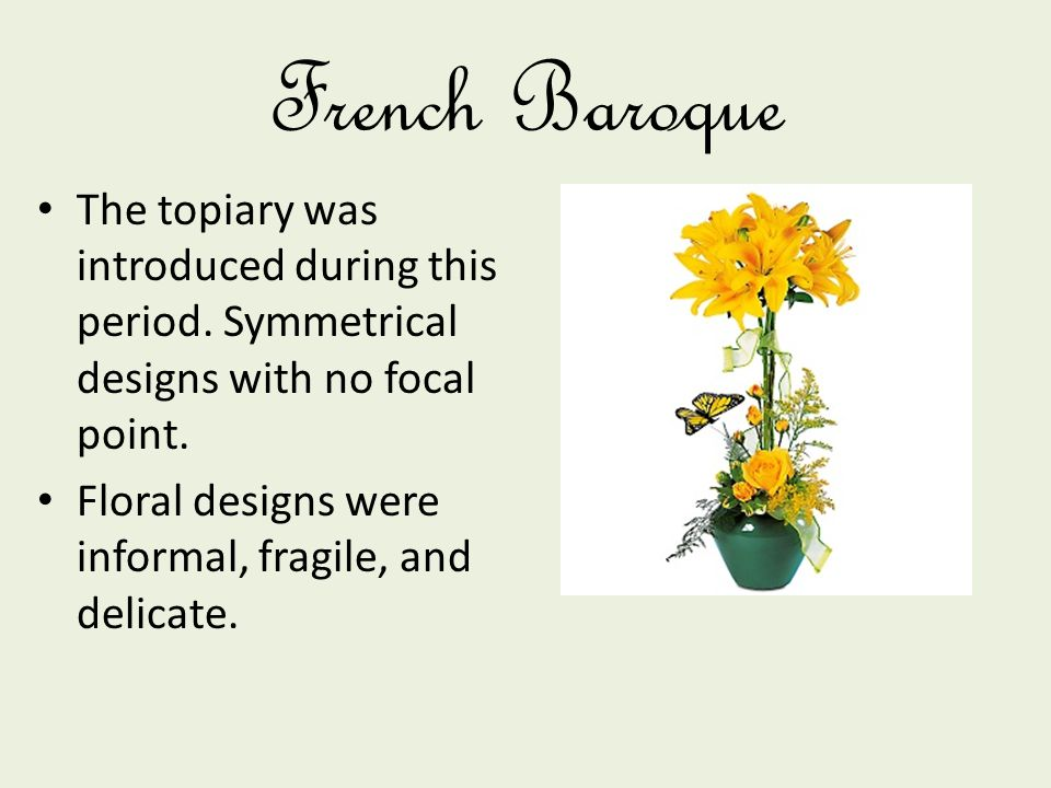 French Baroque The topiary was introduced during this period. Symmetrical designs with no focal point.