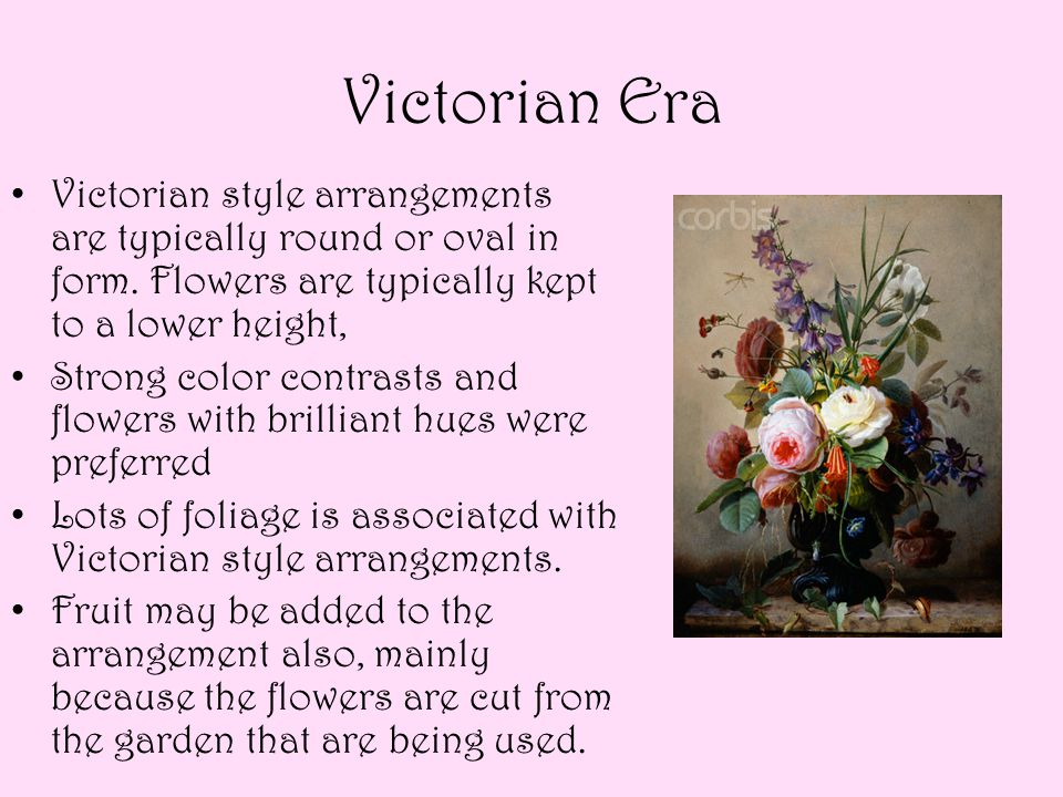 Victorian Era Victorian style arrangements are typically round or oval in form. Flowers are typically kept to a lower height,