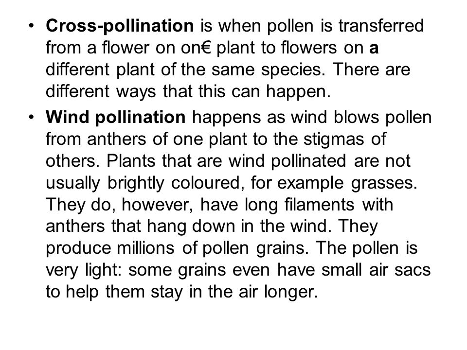Cross-pollination is when pollen is transferred from a flower on on€ plant to flowers on a different plant of the same species. There are different ways that this can happen.