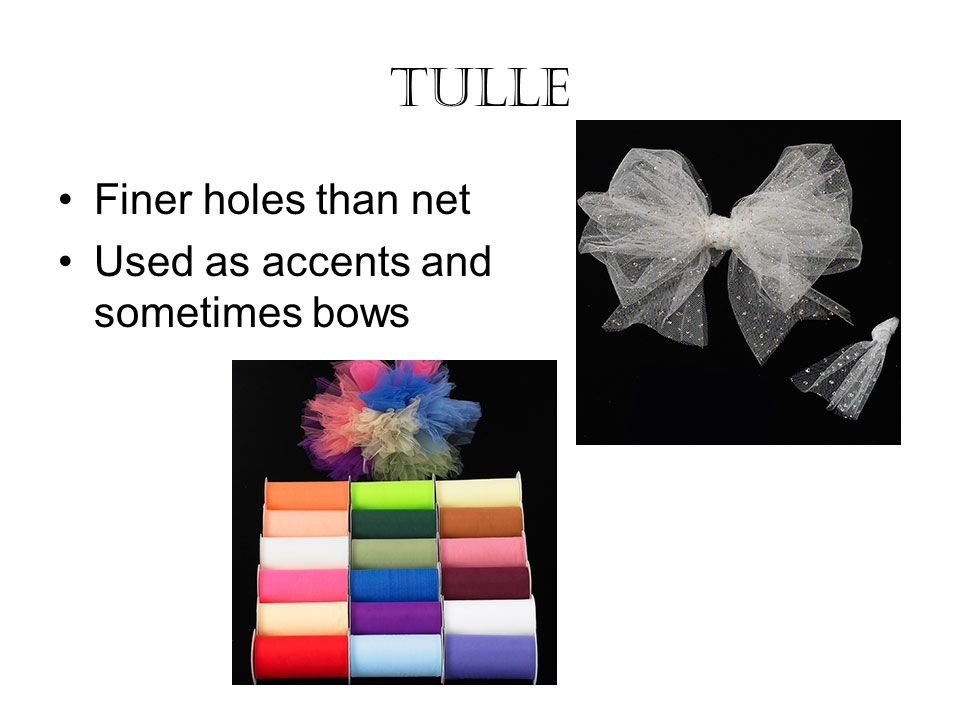 Tulle Finer holes than net Used as accents and sometimes bows