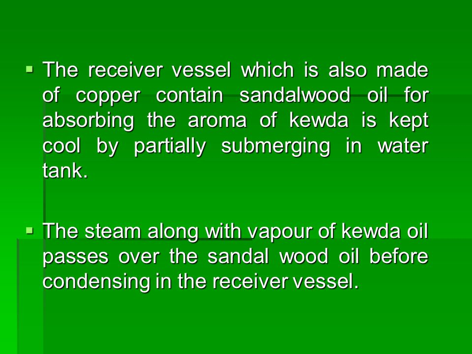 The receiver vessel which is also made of copper contain sandalwood oil for absorbing the aroma of kewda is kept cool by partially submerging in water tank.