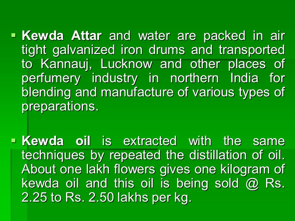 Kewda Attar and water are packed in air tight galvanized iron drums and transported to Kannauj, Lucknow and other places of perfumery industry in northern India for blending and manufacture of various types of preparations.