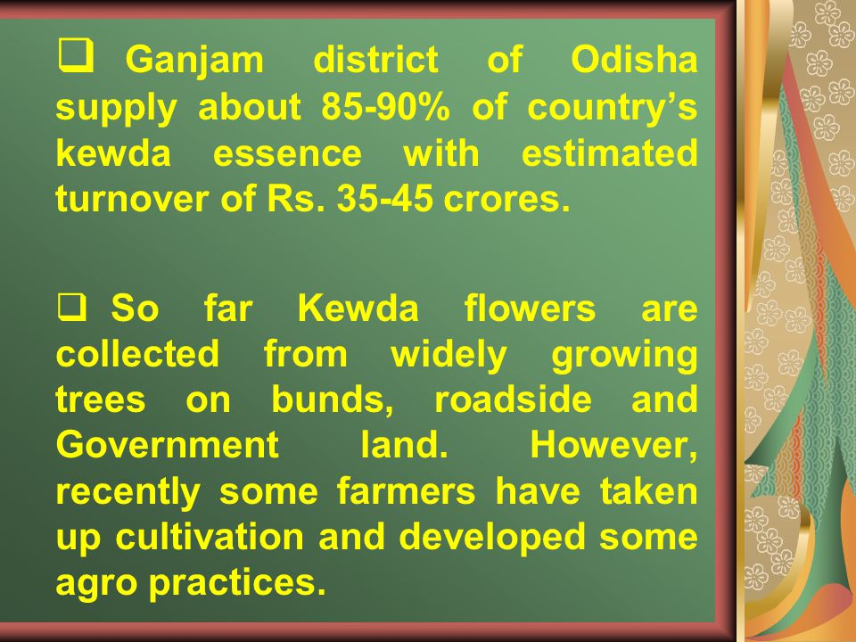 Ganjam district of Odisha supply about 85-90% of country's kewda essence with estimated turnover of Rs. 35-45 crores.