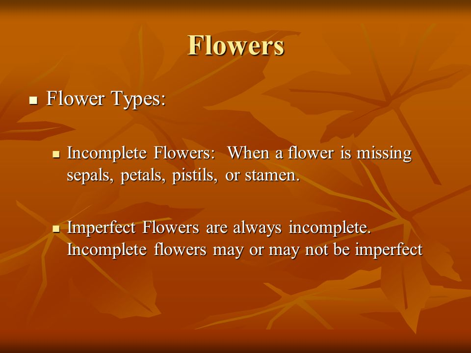 Flowers Flower Types: Incomplete Flowers: When a flower is missing sepals, petals, pistils, or stamen.