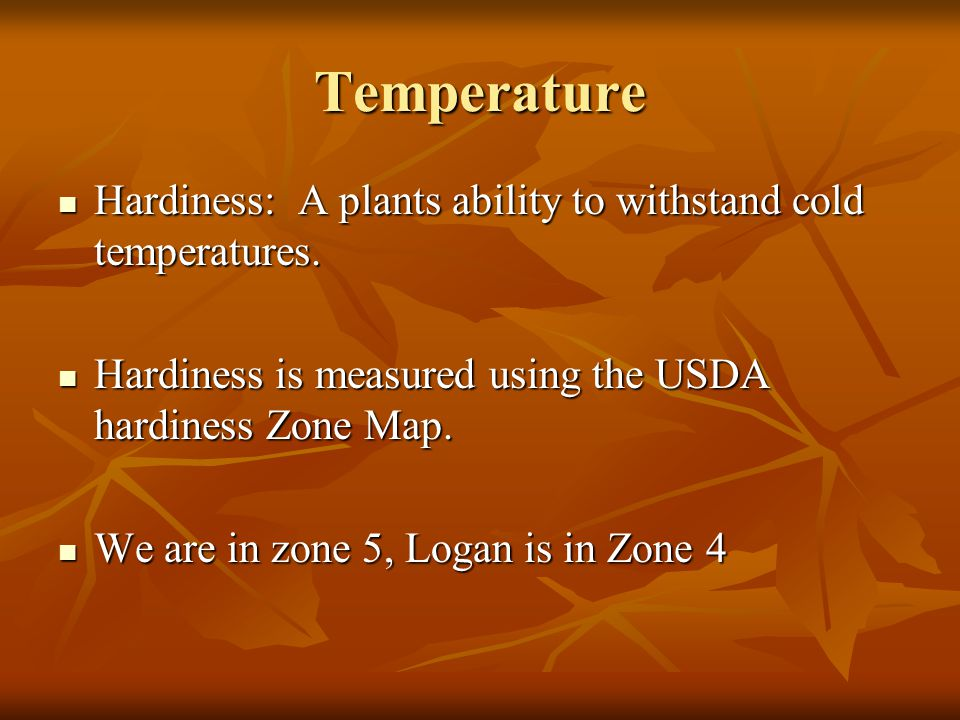 Temperature Hardiness: A plants ability to withstand cold temperatures. Hardiness is measured using the USDA hardiness Zone Map.