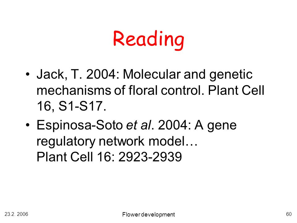 Reading Jack, T. 2004: Molecular and genetic mechanisms of floral control. Plant Cell 16, S1-S17.