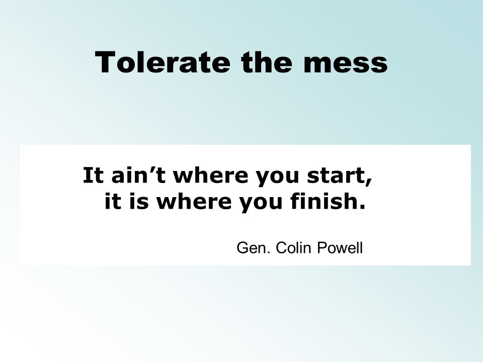 Tolerate the mess It ain't where you start, it is where you finish.