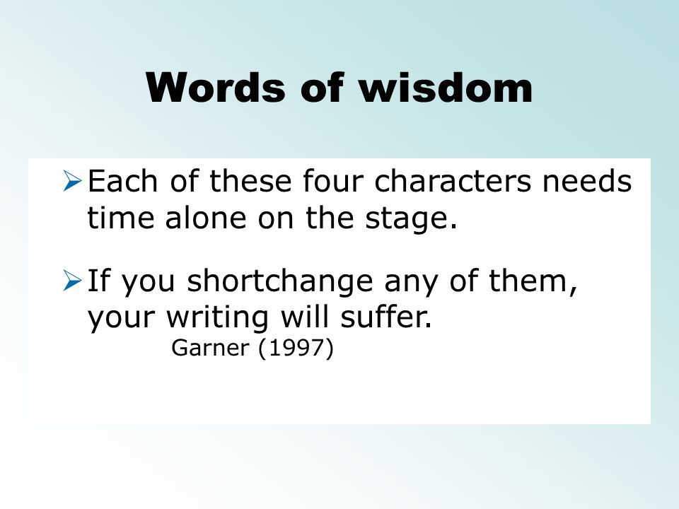 Words of wisdom Each of these four characters needs time alone on the stage. If you shortchange any of them, your writing will suffer.