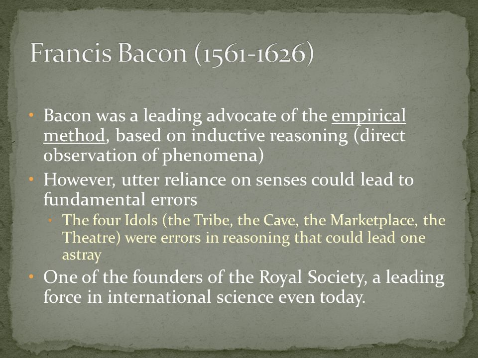 Francis Bacon (1561-1626) Bacon was a leading advocate of the empirical method, based on inductive reasoning (direct observation of phenomena)