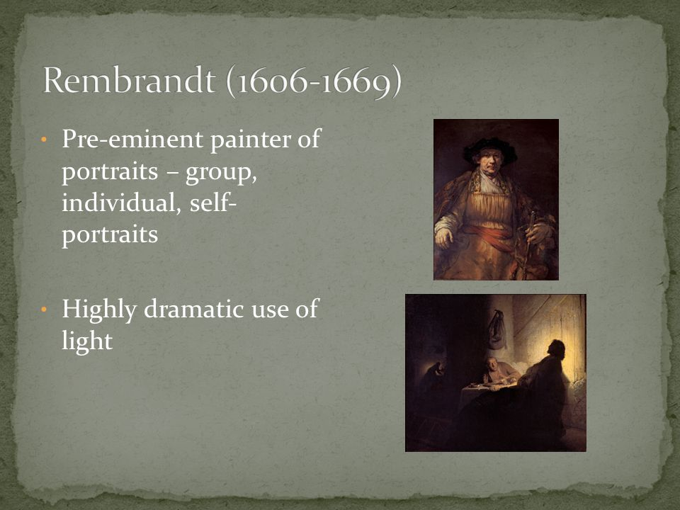 Rembrandt (1606-1669) Pre-eminent painter of portraits – group, individual, self- portraits.