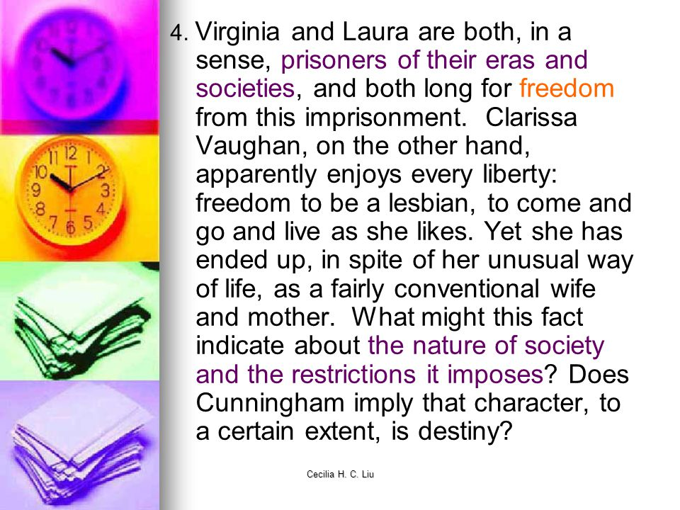 4. Virginia and Laura are both, in a sense, prisoners of their eras and societies, and both long for freedom from this imprisonment. Clarissa Vaughan, on the other hand, apparently enjoys every liberty: freedom to be a lesbian, to come and go and live as she likes. Yet she has ended up, in spite of her unusual way of life, as a fairly conventional wife and mother. What might this fact indicate about the nature of society and the restrictions it imposes Does Cunningham imply that character, to a certain extent, is destiny