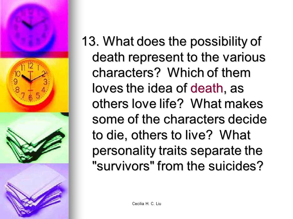 13. What does the possibility of death represent to the various characters Which of them loves the idea of death, as others love life What makes some of the characters decide to die, others to live What personality traits separate the survivors from the suicides