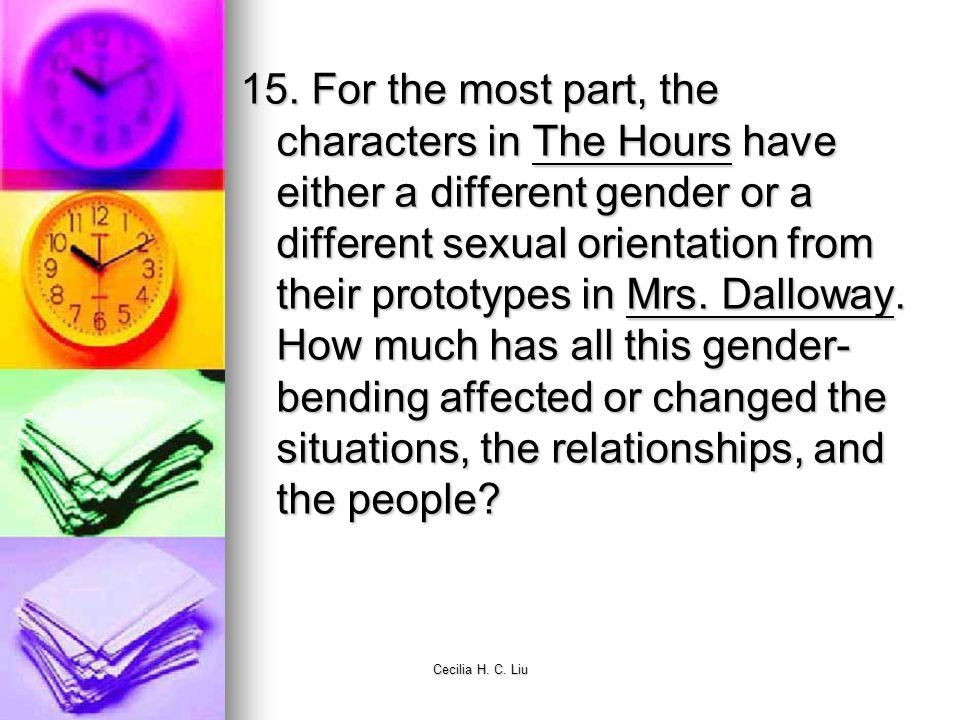 15. For the most part, the characters in The Hours have either a different gender or a different sexual orientation from their prototypes in Mrs. Dalloway. How much has all this gender-bending affected or changed the situations, the relationships, and the people