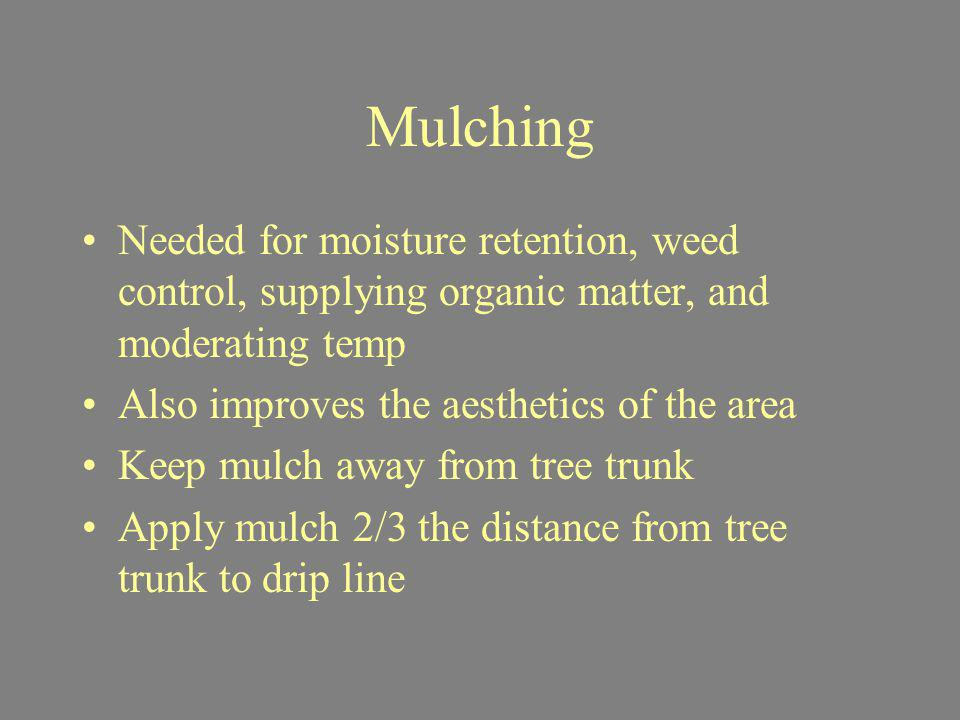 Mulching Needed for moisture retention, weed control, supplying organic matter, and moderating temp.