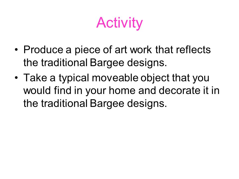Activity Produce a piece of art work that reflects the traditional Bargee designs.