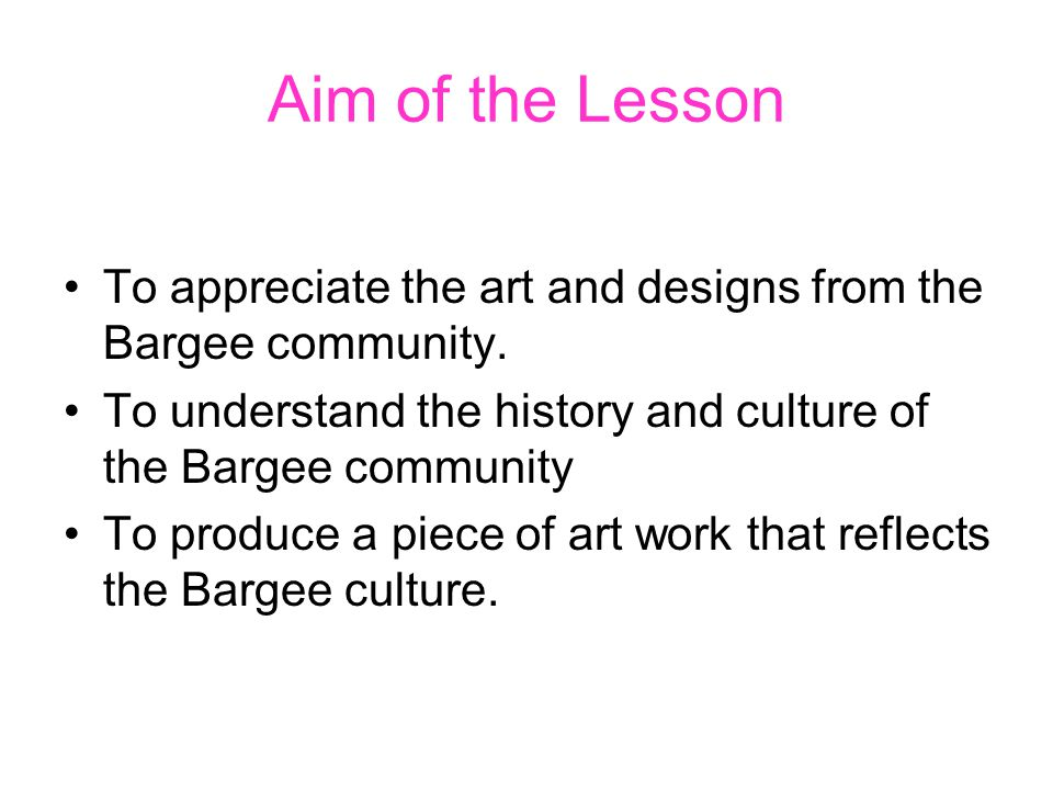 Aim of the Lesson To appreciate the art and designs from the Bargee community. To understand the history and culture of the Bargee community.