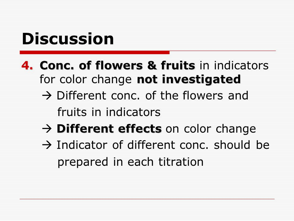 Discussion Conc. of flowers & fruits in indicators for color change not investigated.  Different conc. of the flowers and.